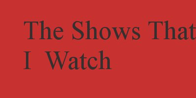 TheShowsThatIWatch
