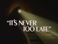 It's Never Too Late-Title Card.png
