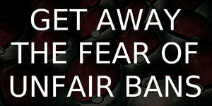 GetAwayTheFearOfUnfairBans 1