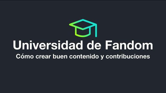 Universidad de Fandom - Cómo crear buen contenido y contribuciones