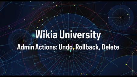 Wikia University - Admin Actions - Undo, Rollback, Delete
