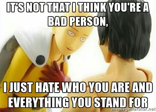 File:Saitama-me-its-not-that-i-think-youre-a-bad-person-i-just-hate-who-you-are-and-everything-you-stand-.jpg