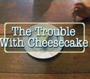 The Trouble With Cheesecake