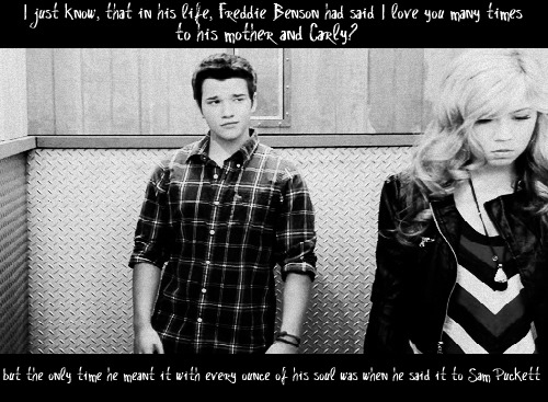 "Icarlyconfessions-""I just know, that in his life, Freddie Benson had said I love you many times. To his mother and Carly… but the only time he meant it with every ounce of his soul, was when he said it to Sam Puckett"