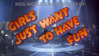 Kids World's Adventures Of Girls Just Want To Have Fun The Movie