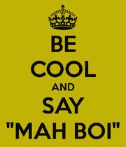 Be-cool-and-say-mah-boi