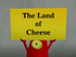 The Land of Cheese