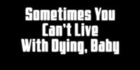 Sometimes You Can't Live with Dying, Baby