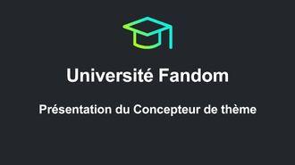 Université Fandom - Présentation du Concepteur de thème