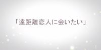遠距離恋人に会いたい (Enkyori Koibito ni Aitai)